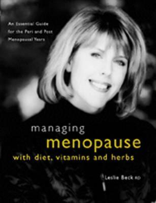 Managing Menopause With Diet Vitamins And Herbs: An Essential Guide For The Pre And Post Meno Leslie Beck