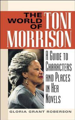 The World of Toni Morrison: A Guide to Characters and Places in Her Novels Gloria Grant Roberson