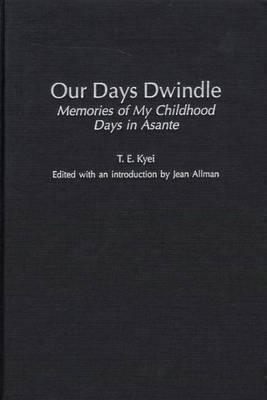 Our Days Dwindle: Memories of My Childhood Days in Asante T. E. Kyei