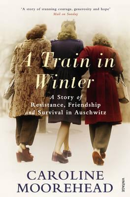A Train in Winter: A Story of Resistance, Friendship and Survival in Auschwitz Caroline Moorehead