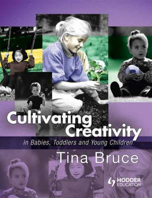Cultivating Creativity in Babies, Toddlers and Young Children  by  Tina Bruce