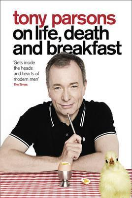 Tony Parsons on Life, Death and Breakfast  by  Tony Parsons