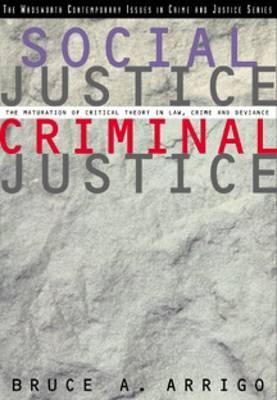 Social Justice/Criminal Justice: The Maturation of Critical Theory in Law, Crime, and Deviance Bruce A. Arrigo