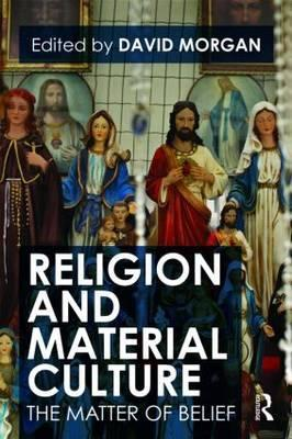 Religion and Material Culture: The Matter of Belief  by  David Morgan