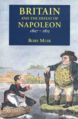 Britain and the Defeat of Napoleon, 1807-1815 Rory Muir