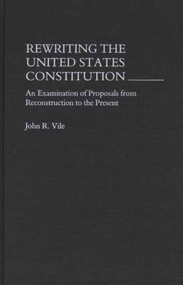 Rewriting The United States Constitution: An Examination Of Proposals From Reconstruction To The Present John R. Vile