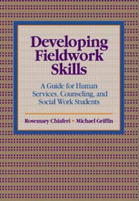 Developing Fieldwork Skills: A Guide for Human Services, Counseling, and Social Work Students Rosemary Chiaferi