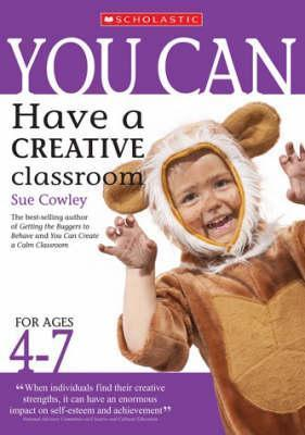 You Can Have A Creative Classroom For Ages 4 7  by  Sue Cowley