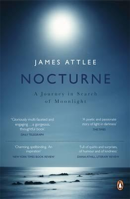 Nocturne: A Journey in Search of Moonlight and Its Meanings - In Art, Literature, Music and Our Lives James Attlee