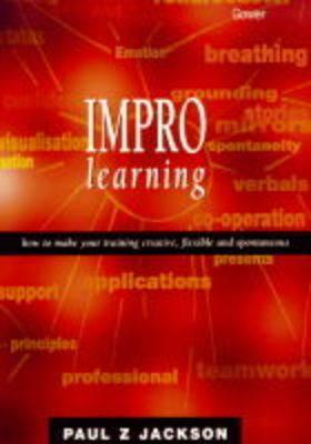 Impro Learning: How to Make Your Training Creative, Flexible, and Spontaneous Paul Z. Jackson