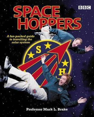 Space Hoppers: A Fun-Packed Guide to Travelling the Solar System with Space Cadets Dan and Steve. Mark Brake  by  Mark Brake