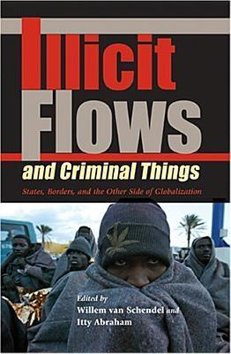 Illicit Flows and Criminal Things: States, Borders, and the Other Side of Globalization  by  Willem Van Schendel