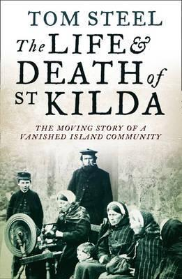 Life and Death of St Kilda: The Moving Story of a Vanished Island Community Tom Steel