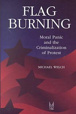 Flag Burning: Moral Panic and the Criminalization of Protest (Social Problems and Social Issues)  by  Michael F. Welch