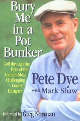 Bury Me in a Pot Bunker: Golf Through the Eyes of the Games Most Challenging Course Designer  by  Pete Dye