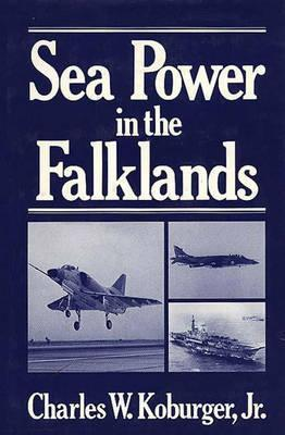 Sea Power in the Falklands. Charles W. Koburger Jr.