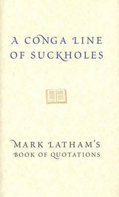 A Conga Line of Suckholes: Mark Lathams Book of Quotations  by  Mark Latham