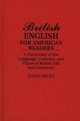 British English for American Readers: A Dictionary of the Language, Customs, and Places of British Life and Literature  by  David Grote