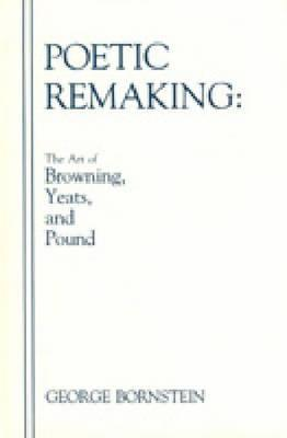 Poetic Remaking: The Art of Browning, Yeats, and Pound  by  George Bornstein