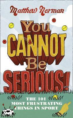 You Cannot Be Serious!: The 101 Most Frustrating Things in Sport  by  Matthew Norman