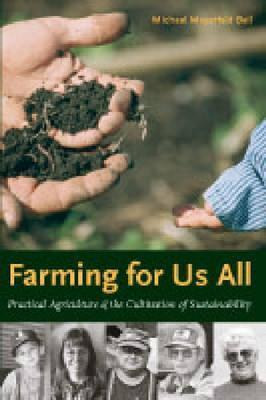 Farming for Us All: Practical Agriculture and the Cultivation of Sustainability  by  Michael Mayerfeld Bell