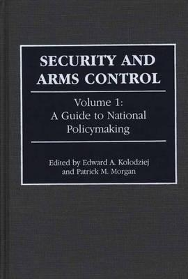 Security and Arms Control: Volume 1: A Guide to National Policymaking Edward A. Kolodziej
