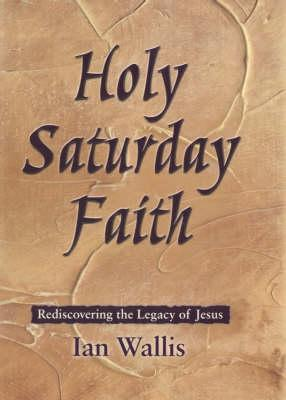 Holy Saturday Faith: Rediscovering The Legacy Of Jesus  by  Ian G. Wallis