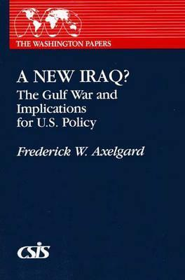 A New Iraq: The Gulf War and the Implication for U.S. Policy Frederick W. Axelgard