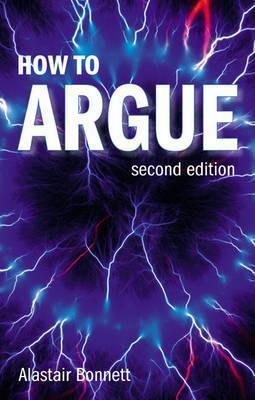 How to Argue: Essential Skills for Writing and Speaking Convincingly  by  Alastair Bonnett