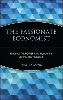 The Passionate Economist: Finding the Power and Humanity Behind the Numbers Diane Swonk