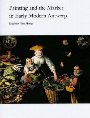 Painting and the Market in Early Modern Antwerp Elizabeth Alice Honig