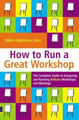 How to Run a Great Workshop: The Complete Guide to Designing and Running Brilliant Workshops and Meetings Nikki Highmore Sims