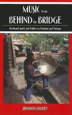 Music from Behind the Bridge: Steelband Spirit and Politics in Trinidad and Tobago  by  Shannon Dudley