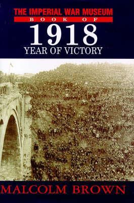 The Imperial War Museum Book Of 1918: Year Of Victory  by  Malcolm Brown