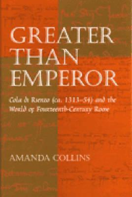 Greater than Emperor: Cola di Rienzo (ca. 1313-54) and the World of Fourteenth-Century Rome  by  Amanda Collins