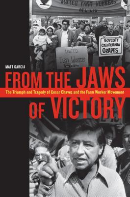 From the Jaws of Victory: The Triumph and Tragedy of Cesar Chavez and the Farm Worker Movement  by  Matthew García