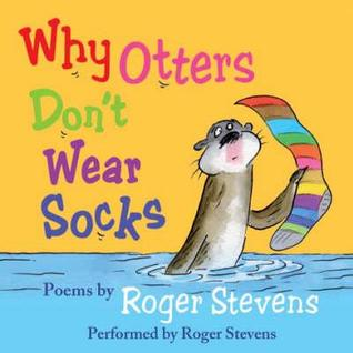 Why Otters Dont Wear Socks and Other Poems: The Very Best of Roger Stevens  by  Roger Stevens