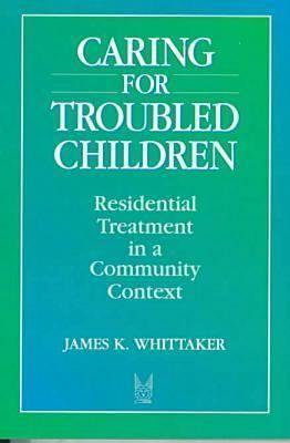 Caring for Troubled Children: Residential Treatment in a Community Context James Whittaker