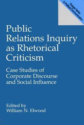 Public Relations Inquiry as Rhetorical Criticism: Case Studies of Corporate Discourse and Social Influence  by  William N. Elwood