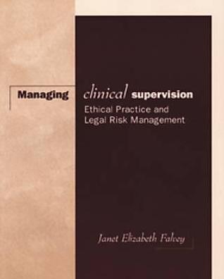 Managing Clinical Supervision: Ethical Practice and Legal Risk Management Janet Elizabeth Falvey
