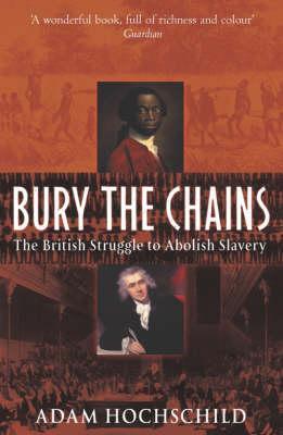 Bury The Chains: The British Struggle To Abolish Slavery Adam Hochschild