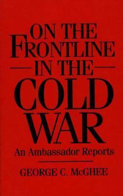 On the Frontline in the Cold War: An Ambassador Reports George C. McGhee