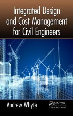 Integrated Design and Cost Management for Civil Engineers  by  Andrew Whyte
