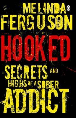 Hooked - Secrets and Highs of a Sober Addict  by  Melinda Ferguson