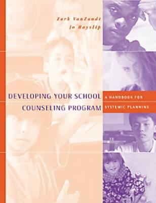 Developing Your School Counseling Program: A Handbook for Systemic Planning  by  Zark VanZandt
