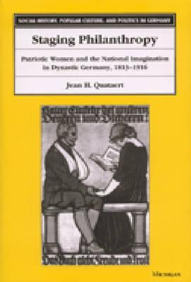 Staging Philanthropy: Patriotic Women and the National Imagination in Dynastic Germany, 1813-1916 Jean Helen Quataert