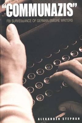 Communazis: FBI Surveillance of German Emigré Writers Alexander Stephan