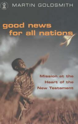 Good News for All Nations: Mission at the Heart of the New Testament Martin   Goldsmith