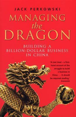 Managing the Dragon: Building a Billion-Dollar Business in China Jack Perkowski