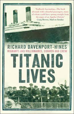 Titanic Lives: Migrants and Millionaires, Conmen and Crew. Richard Davenport-Hines  by  Richard Davenport-Hines